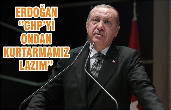 Cumhurbaşkanı Erdoğan: CHPyi de Bizim Kurtarmamız Lazım